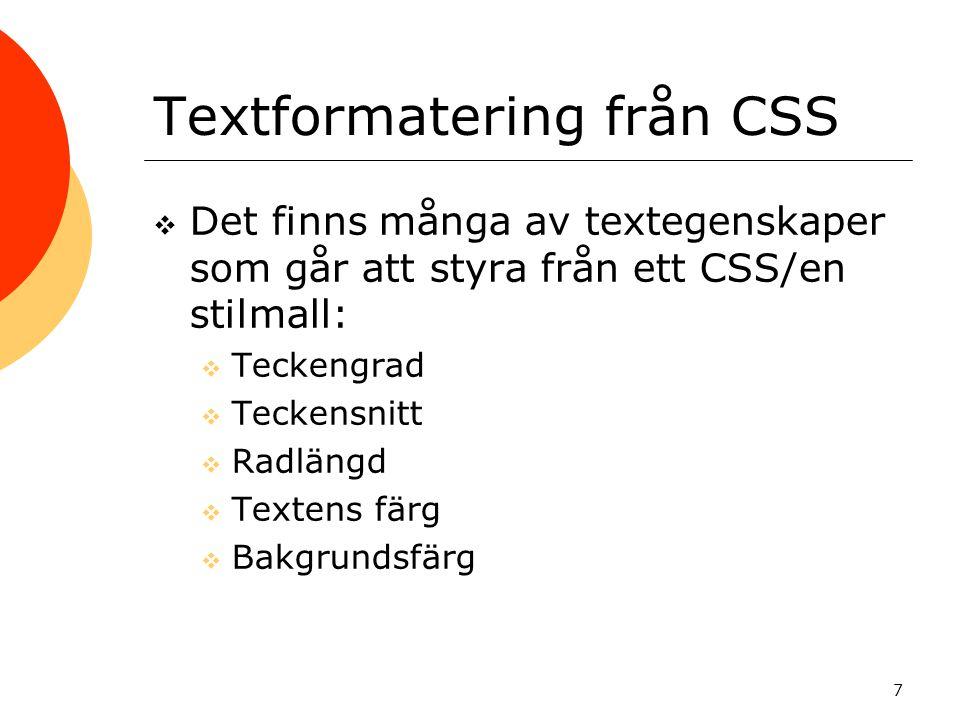 7 Textformatering från CSS  Det finns många av textegenskaper som går att styra från ett CSS/en stilmall:  Teckengrad  Teckensnitt  Radlängd  Textens färg  Bakgrundsfärg