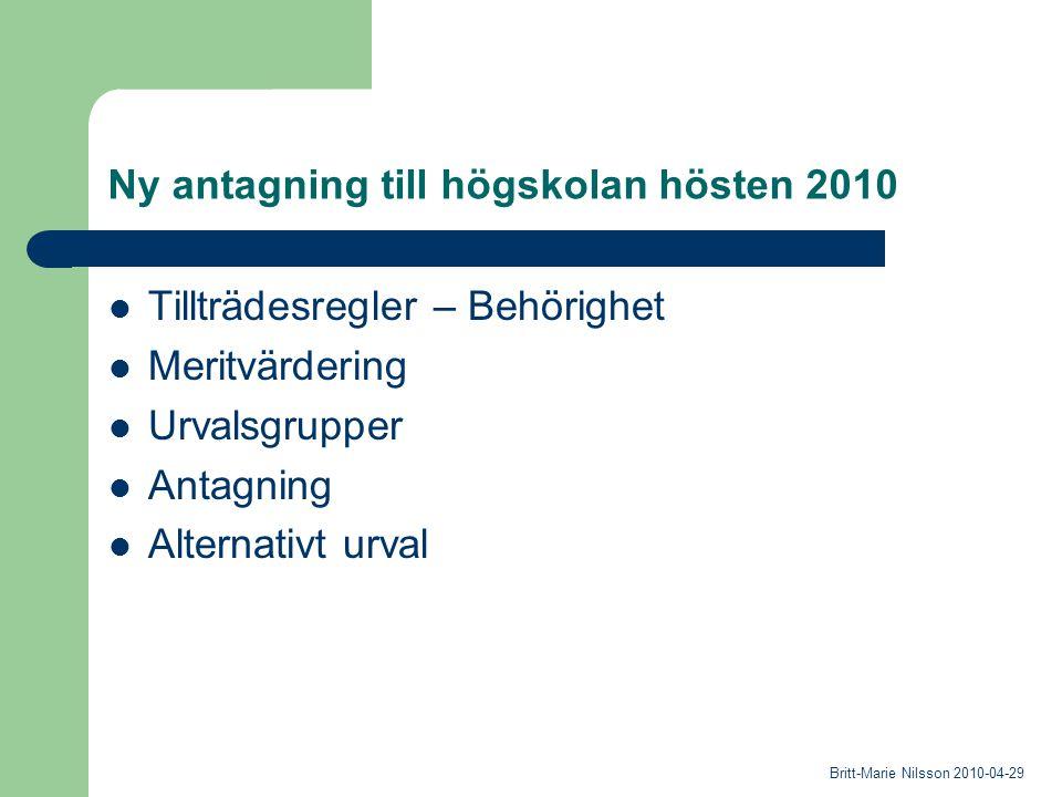 Ny antagning till högskolan hösten 2010 Tillträdesregler – Behörighet Meritvärdering Urvalsgrupper Antagning Alternativt urval Britt-Marie Nilsson 2010-04-29