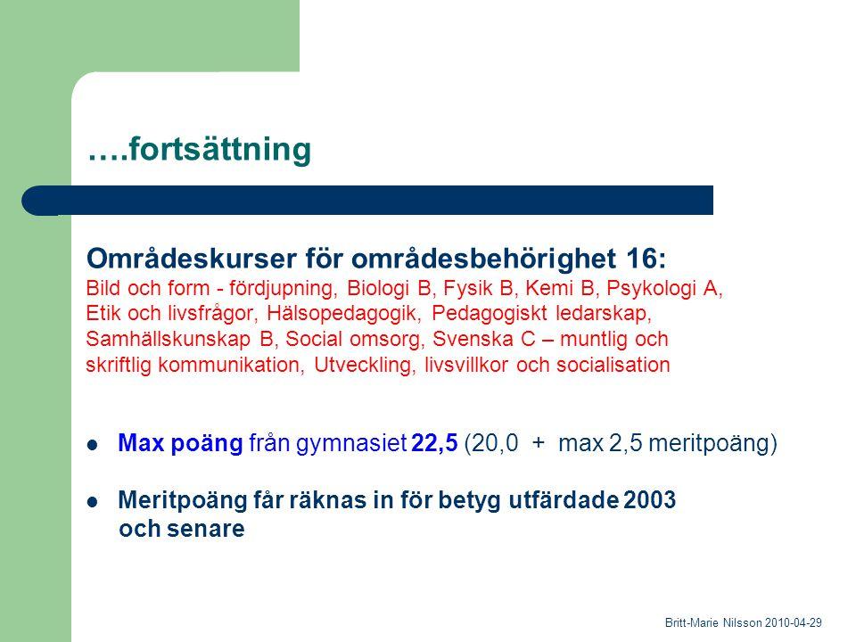 ….fortsättning Områdeskurser för områdesbehörighet 16: Bild och form - fördjupning, Biologi B, Fysik B, Kemi B, Psykologi A, Etik och livsfrågor, Hälsopedagogik, Pedagogiskt ledarskap, Samhällskunskap B, Social omsorg, Svenska C – muntlig och skriftlig kommunikation, Utveckling, livsvillkor och socialisation Max poäng från gymnasiet 22,5 (20,0 + max 2,5 meritpoäng) Meritpoäng får räknas in för betyg utfärdade 2003 och senare Britt-Marie Nilsson 2010-04-29