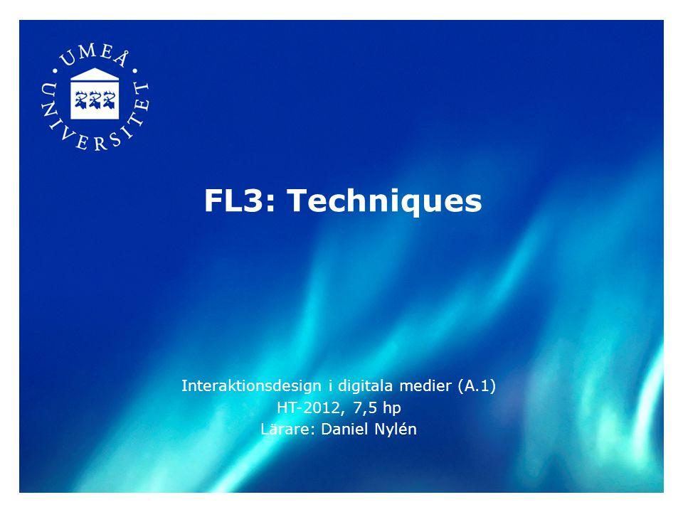 FL3: Techniques Interaktionsdesign i digitala medier (A.1) HT-2012, 7,5 hp Lärare: Daniel Nylén