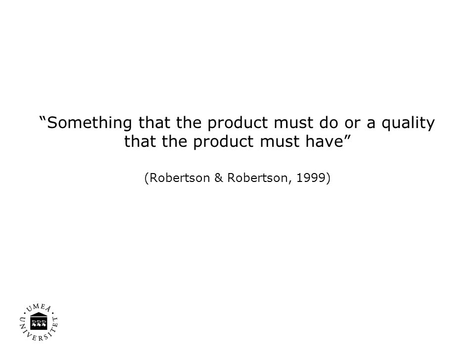 """Something that the product must do or a quality that the product must have"" (Robertson & Robertson, 1999)"