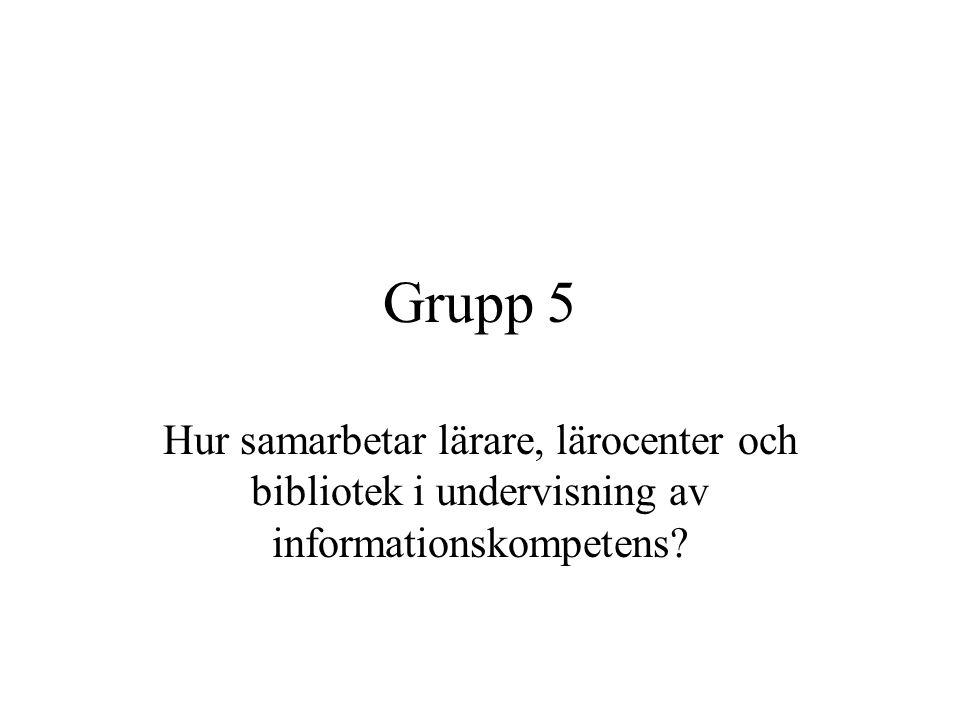 Grupp 5 Hur samarbetar lärare, lärocenter och bibliotek i undervisning av informationskompetens?