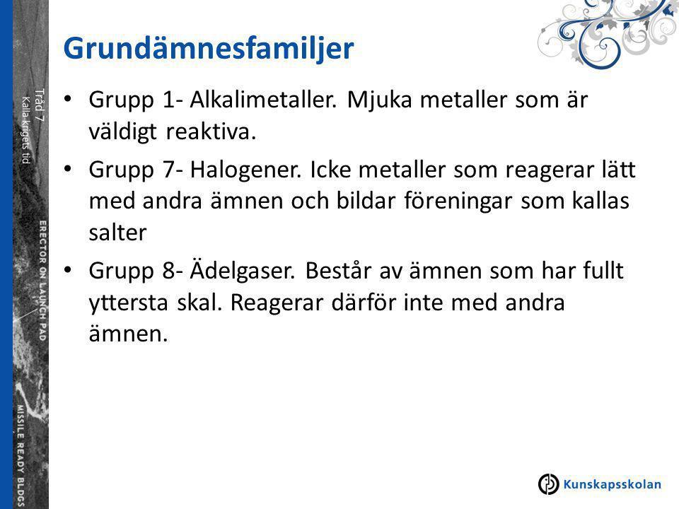 Grundämnesfamiljer Grupp 1- Alkalimetaller. Mjuka metaller som är väldigt reaktiva. Grupp 7- Halogener. Icke metaller som reagerar lätt med andra ämne