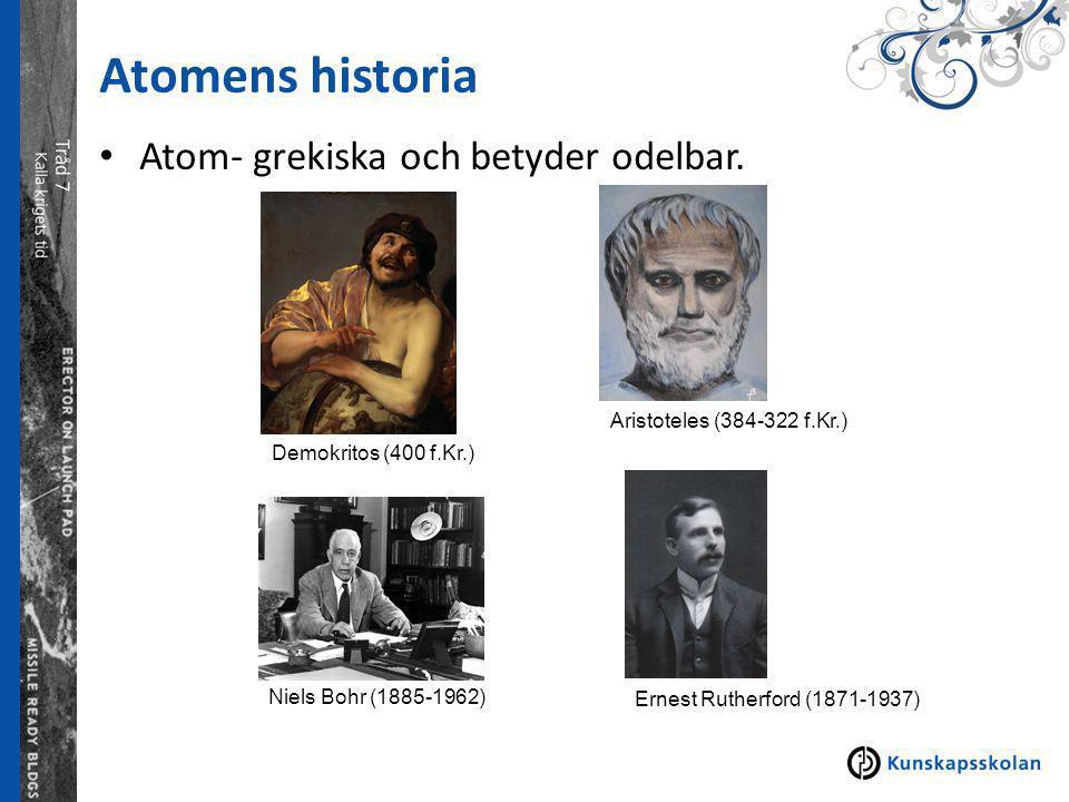 Atomens historia Atom- grekiska och betyder odelbar. Demokritos (400 f.Kr.) Aristoteles (384-322 f.Kr.) Ernest Rutherford (1871-1937) Niels Bohr (1885