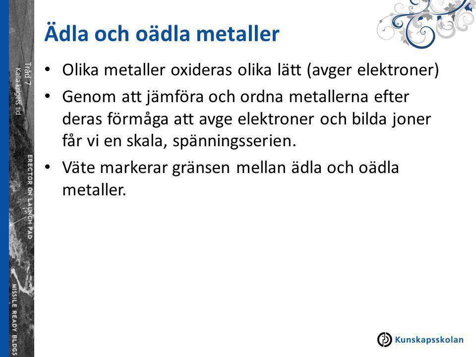 Ädla och oädla metaller Olika metaller oxideras olika lätt (avger elektroner) Genom att jämföra och ordna metallerna efter deras förmåga att avge elektroner och bilda joner får vi en skala, spänningsserien.