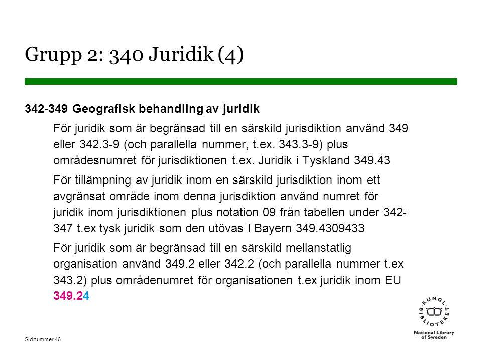 Sidnummer 46 Grupp 2: 340 Juridik (4) 342-349 Geografisk behandling av juridik För juridik som är begränsad till en särskild jurisdiktion använd 349 eller 342.3-9 (och parallella nummer, t.ex.