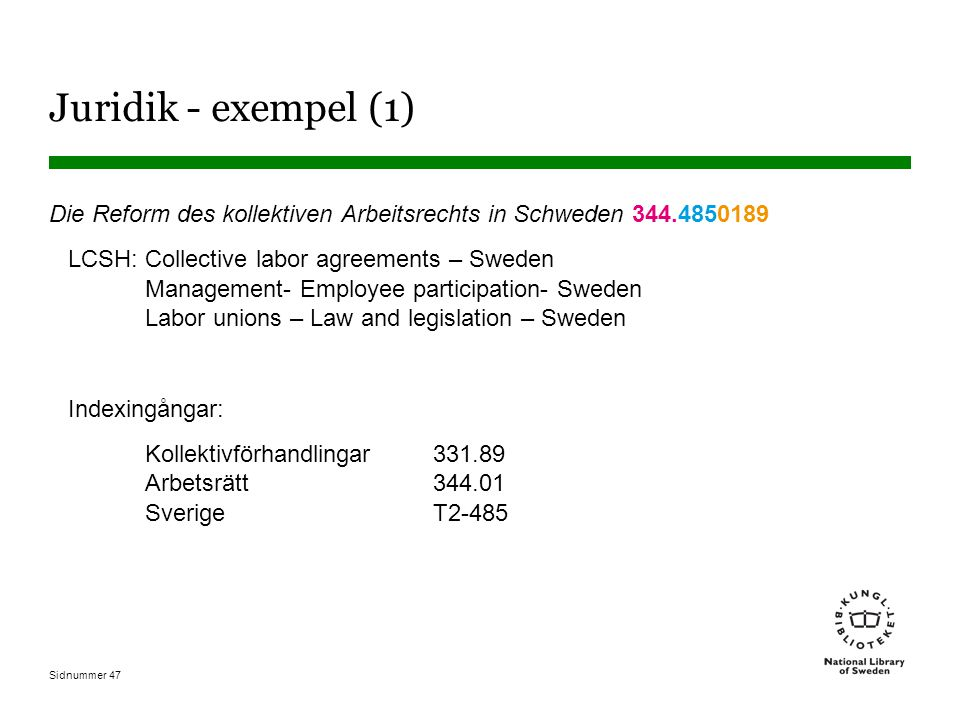Sidnummer 47 Juridik - exempel (1) Die Reform des kollektiven Arbeitsrechts in Schweden 344.4850189 LCSH: Collective labor agreements – Sweden Management- Employee participation- Sweden Labor unions – Law and legislation – Sweden Indexingångar: Kollektivförhandlingar 331.89 Arbetsrätt 344.01 Sverige T2-485