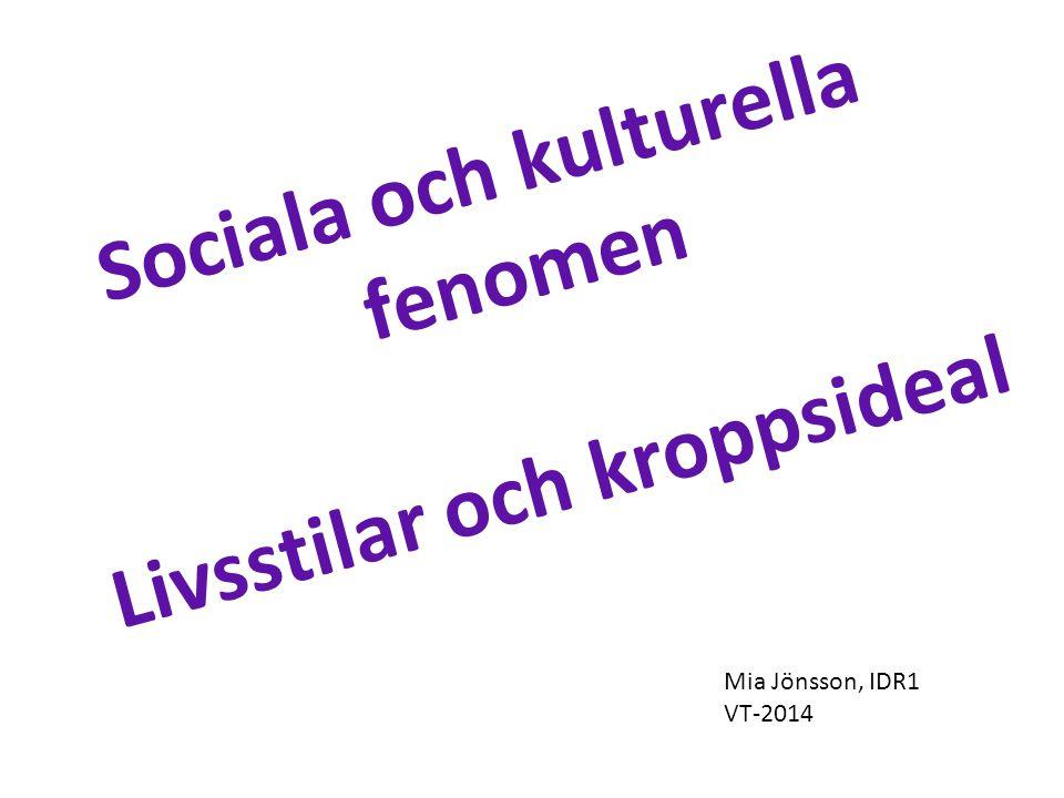 Sociala och kulturella fenomen Livsstilar och kroppsideal Mia Jönsson, IDR1 VT-2014