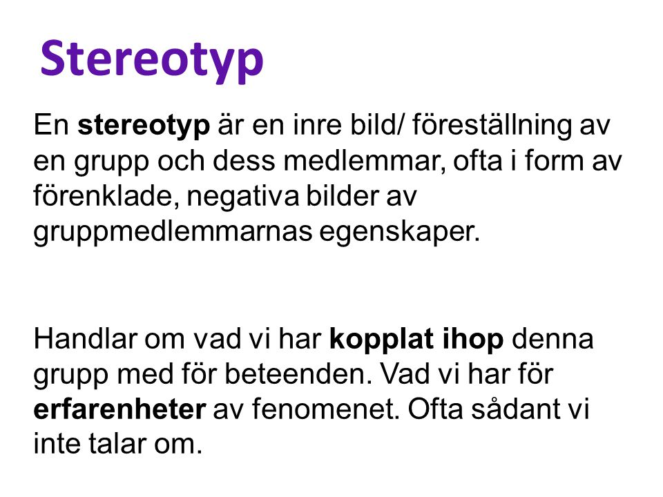 Stereotyp En stereotyp är en inre bild/ föreställning av en grupp och dess medlemmar, ofta i form av förenklade, negativa bilder av gruppmedlemmarnas egenskaper.