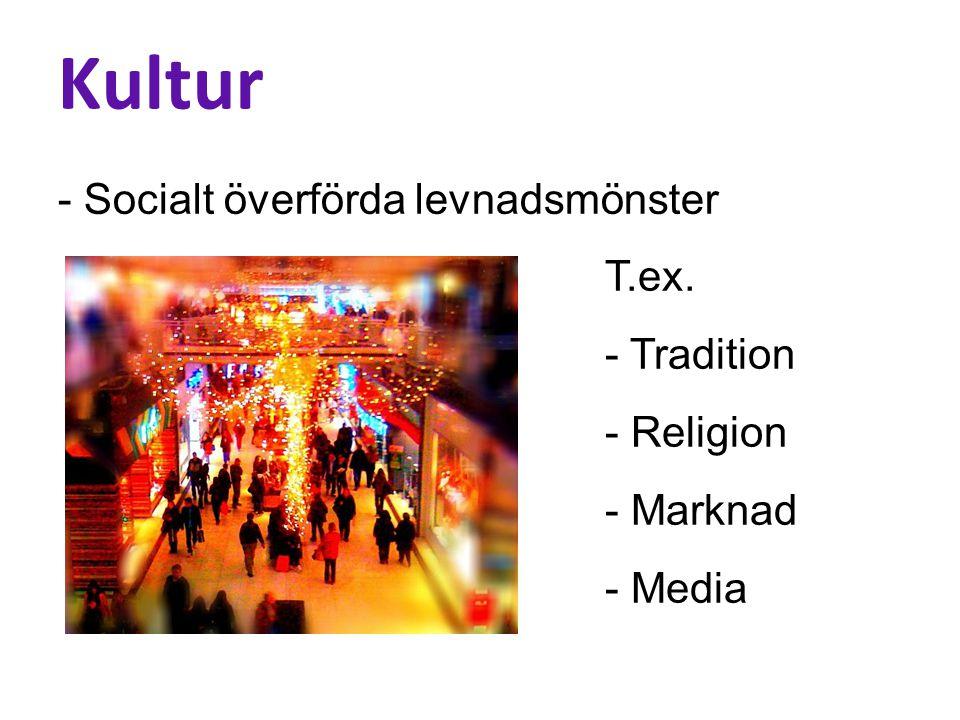 Kultur - Socialt överförda levnadsmönster T.ex. - Tradition - Religion - Marknad - Media