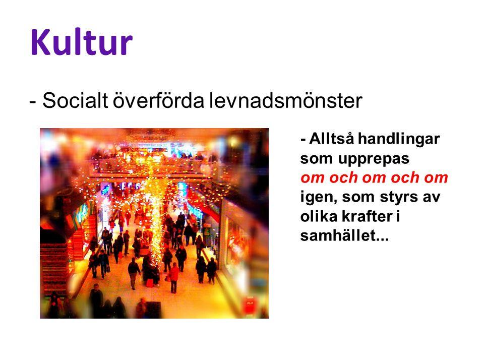 Kultur - Socialt överförda levnadsmönster - Alltså handlingar som upprepas om och om och om igen, som styrs av olika krafter i samhället...