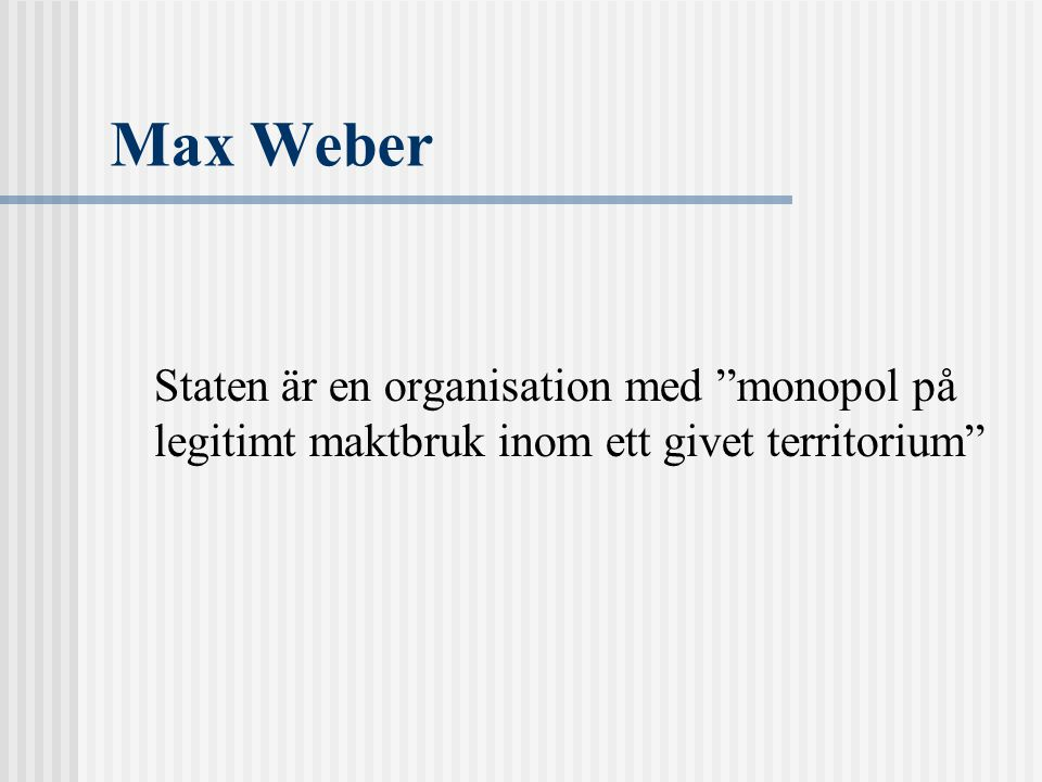 Max Weber Staten är en organisation med monopol på legitimt maktbruk inom ett givet territorium