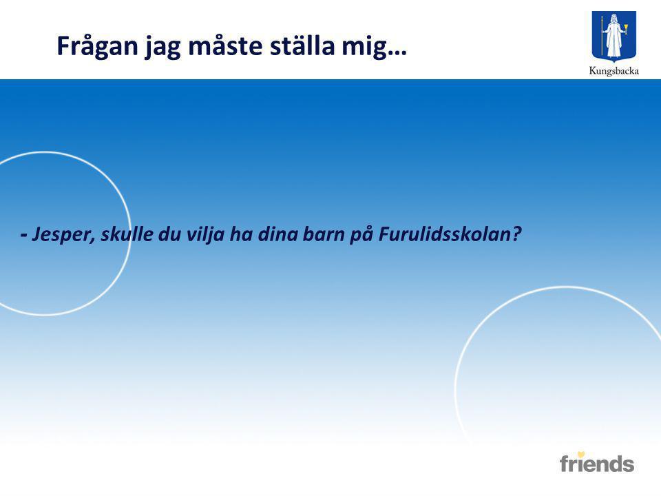 Frågan jag måste ställa mig… - Jesper, skulle du vilja ha dina barn på Furulidsskolan?