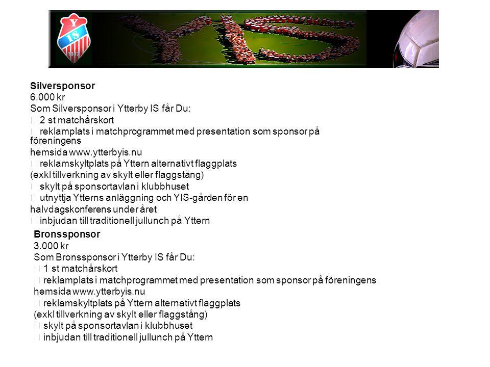 Silversponsor 6.000 kr Som Silversponsor i Ytterby IS får Du: 2 st matchårskort reklamplats i matchprogrammet med presentation som sponsor på föreningens hemsida www.ytterbyis.nu reklamskyltplats på Yttern alternativt flaggplats (exkl tillverkning av skylt eller flaggstång) skylt på sponsortavlan i klubbhuset utnyttja Ytterns anläggning och YIS-gården för en halvdagskonferens under året inbjudan till traditionell jullunch på Yttern Bronssponsor 3.000 kr Som Bronssponsor i Ytterby IS får Du: 1 st matchårskort reklamplats i matchprogrammet med presentation som sponsor på föreningens hemsida www.ytterbyis.nu reklamskyltplats på Yttern alternativt flaggplats (exkl tillverkning av skylt eller flaggstång) skylt på sponsortavlan i klubbhuset inbjudan till traditionell jullunch på Yttern