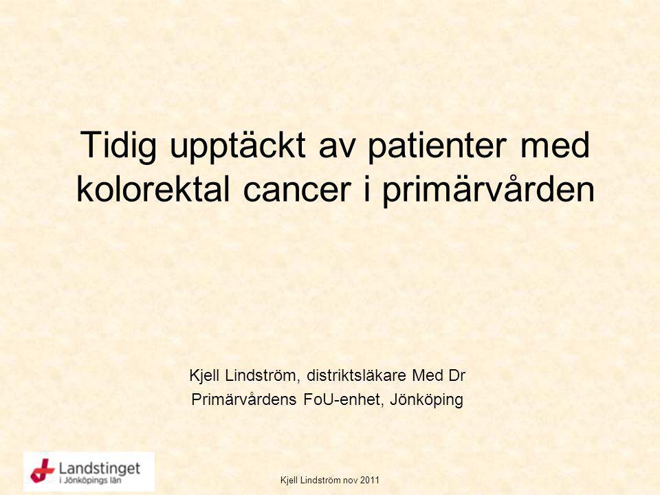 Kjell Lindström nov 2011 Tidig upptäckt av patienter med kolorektal cancer i primärvården Kjell Lindström, distriktsläkare Med Dr Primärvårdens FoU-en