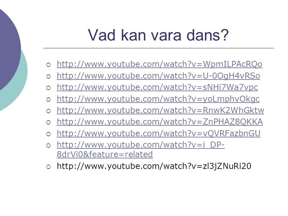 Vad kan vara dans?  http://www.youtube.com/watch?v=WpmILPAcRQo http://www.youtube.com/watch?v=WpmILPAcRQo  http://www.youtube.com/watch?v=U-0OgH4vRS