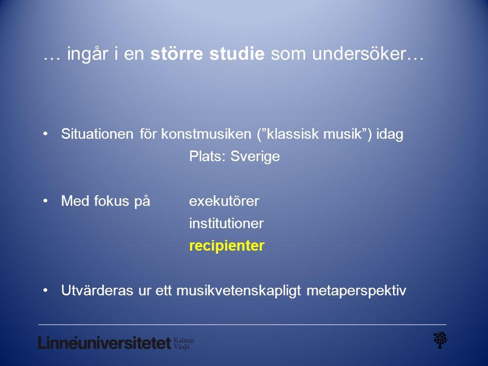 """… ingår i en större studie som undersöker… Situationen för konstmusiken (""""klassisk musik"""") idag Plats: Sverige Med fokus på exekutörer institutioner r"""