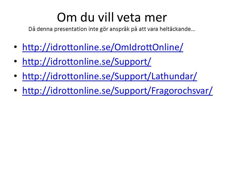 Om du vill veta mer Då denna presentation inte gör anspråk på att vara heltäckande… http://idrottonline.se/OmIdrottOnline/ http://idrottonline.se/Support/ http://idrottonline.se/Support/Lathundar/ http://idrottonline.se/Support/Fragorochsvar/