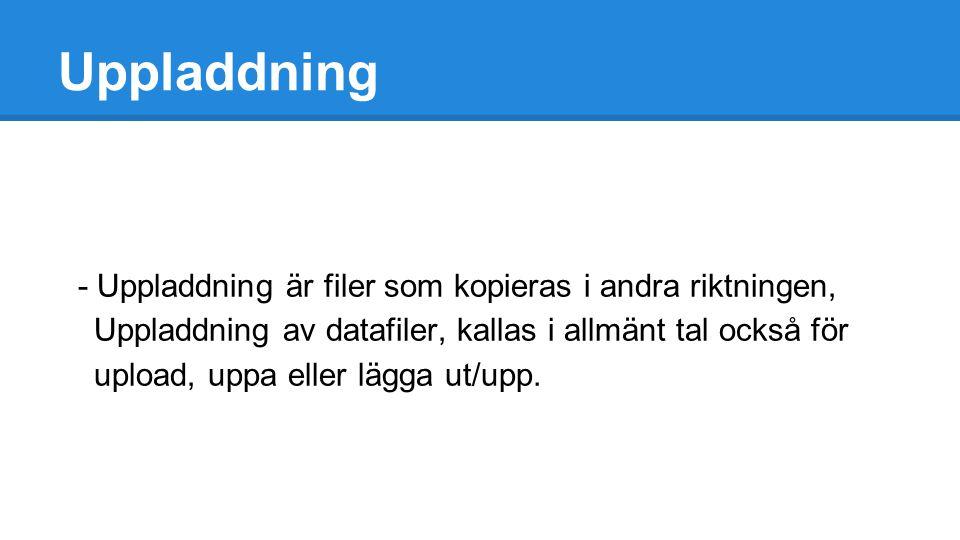 Uppladdning - Uppladdning är filer som kopieras i andra riktningen, Uppladdning av datafiler, kallas i allmänt tal också för upload, uppa eller lägga ut/upp.