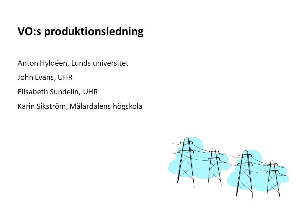Sv Anton Hyldéen, Lunds universitet John Evans, UHR Elisabeth Sundelin, UHR Karin Sikström, Mälardalens högskola VO:s produktionsledning