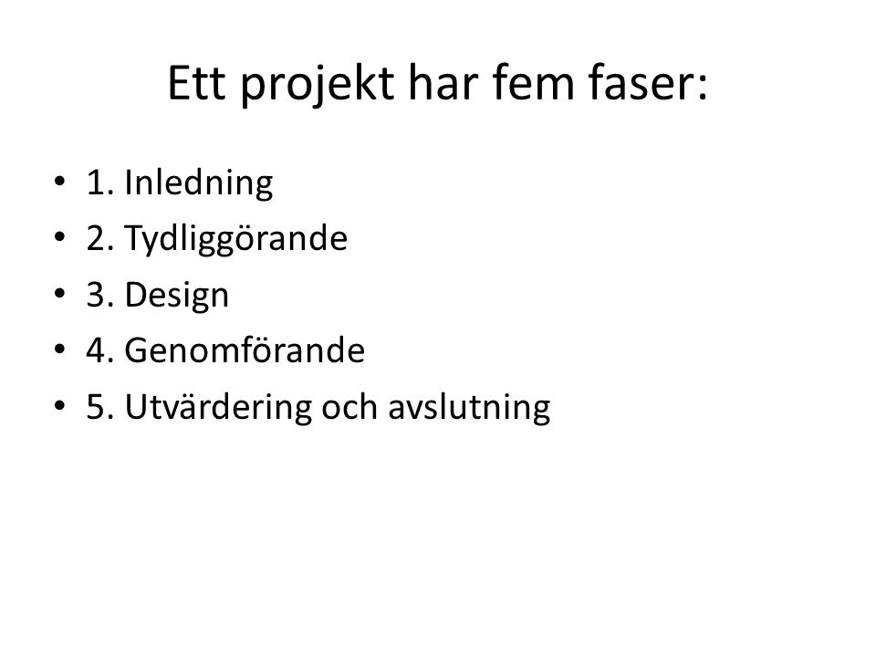 Ett projekt har fem faser: 1. Inledning 2. Tydliggörande 3. Design 4. Genomförande 5. Utvärdering och avslutning