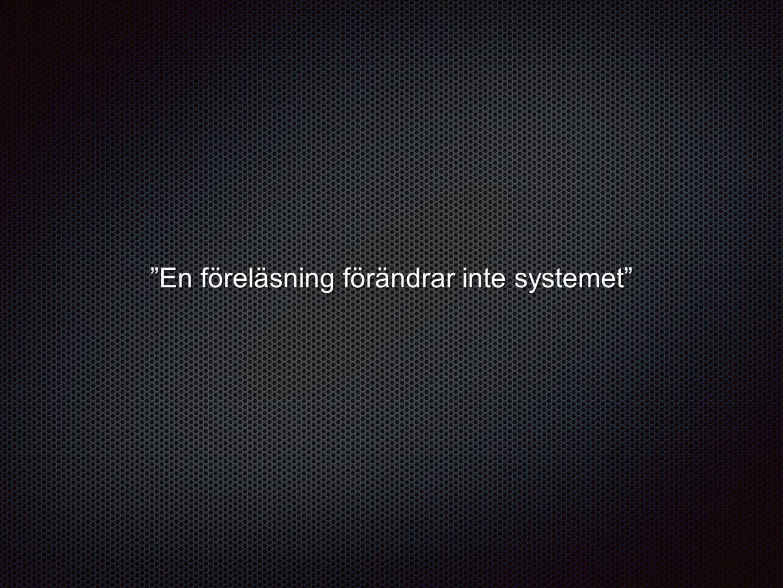 """""""En föreläsning förändrar inte systemet"""""""