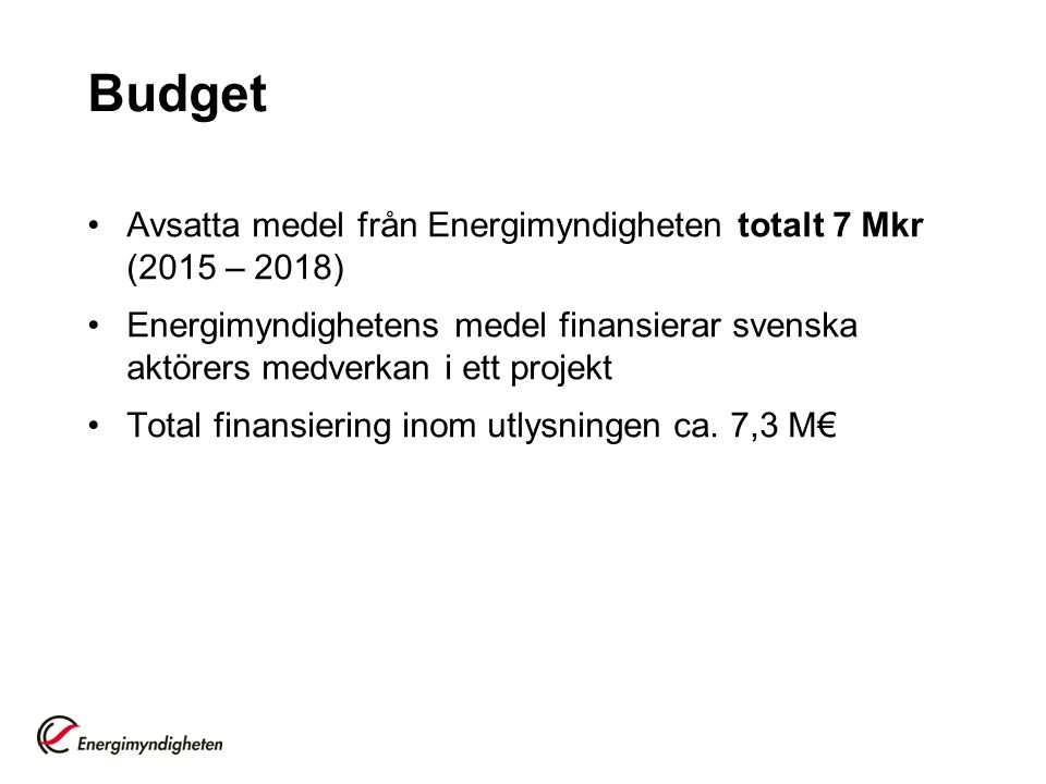 Budget Avsatta medel från Energimyndigheten totalt 7 Mkr (2015 – 2018) Energimyndighetens medel finansierar svenska aktörers medverkan i ett projekt Total finansiering inom utlysningen ca.