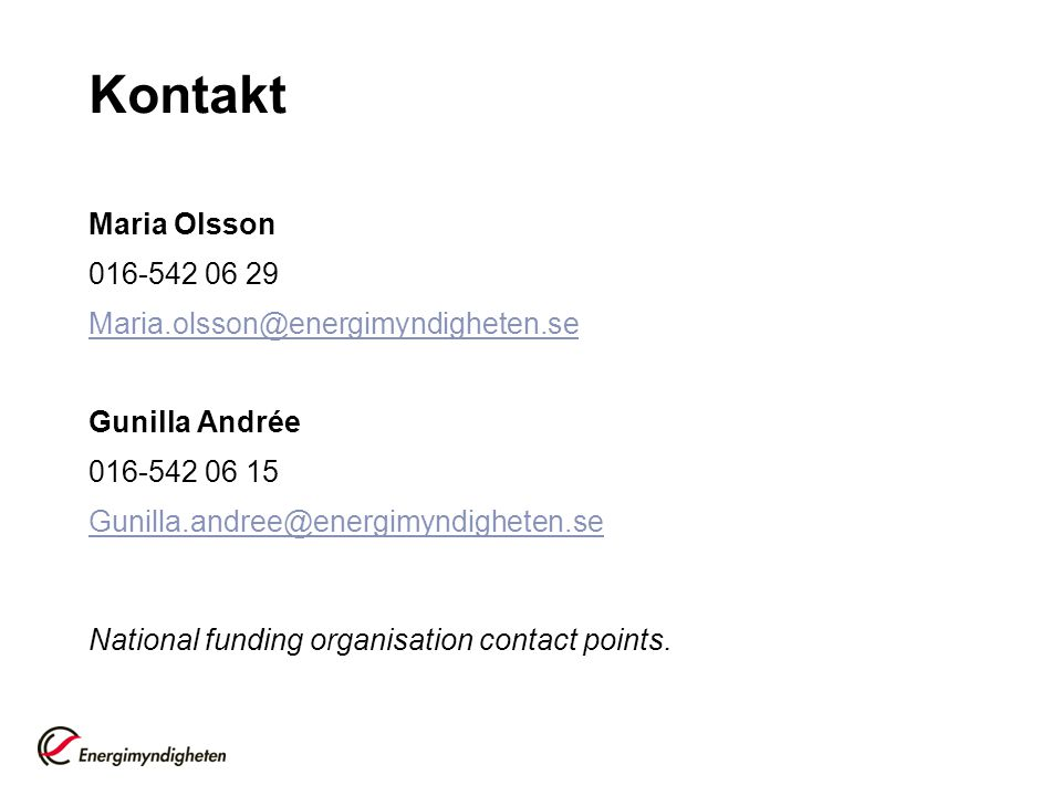 Kontakt Maria Olsson 016-542 06 29 Maria.olsson@energimyndigheten.se Gunilla Andrée 016-542 06 15 Gunilla.andree@energimyndigheten.se National funding organisation contact points.