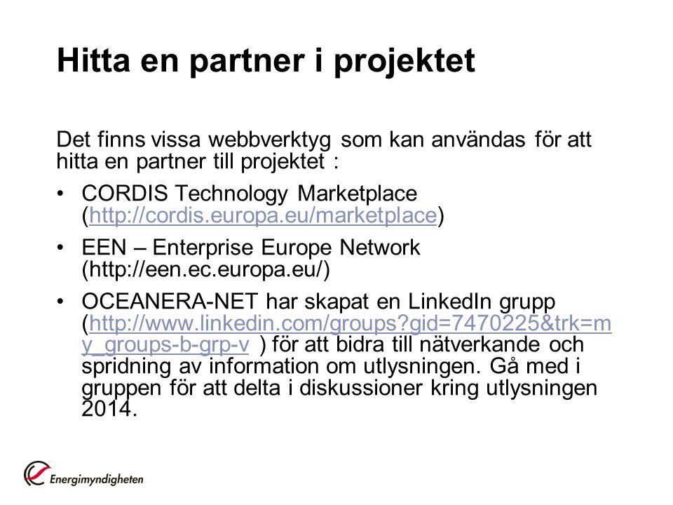 Hitta en partner i projektet Det finns vissa webbverktyg som kan användas för att hitta en partner till projektet : CORDIS Technology Marketplace (http://cordis.europa.eu/marketplace)http://cordis.europa.eu/marketplace EEN – Enterprise Europe Network (http://een.ec.europa.eu/) OCEANERA-NET har skapat en LinkedIn grupp (http://www.linkedin.com/groups?gid=7470225&trk=m y_groups-b-grp-v ) för att bidra till nätverkande och spridning av information om utlysningen.