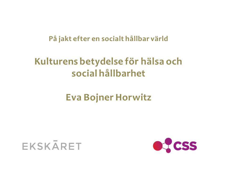På jakt efter en socialt hållbar värld Kulturens betydelse för hälsa och social hållbarhet Eva Bojner Horwitz