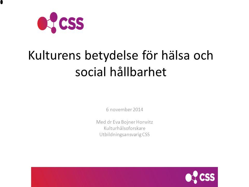 Kulturens betydelse för hälsa och social hållbarhet 6 november 2014 Med dr Eva Bojner Horwitz Kulturhälsoforskare Utbildningsansvarig CSS
