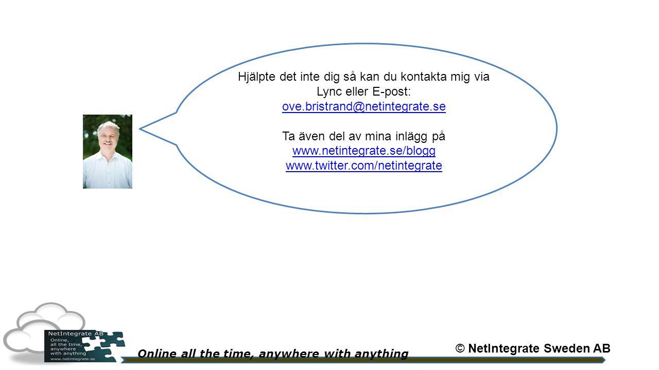 Online all the time, anywhere with anything Hjälpte det inte dig så kan du kontakta mig via Lync eller E-post: ove.bristrand@netintegrate.se ove.bristrand@netintegrate.se Ta även del av mina inlägg på www.netintegrate.se/blogg www.twitter.com/netintegrate © NetIntegrate Sweden AB