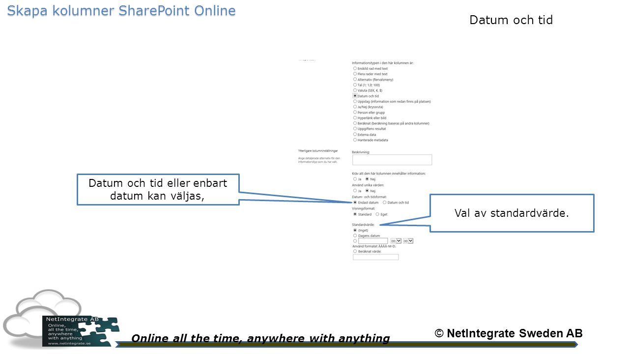 Online all the time, anywhere with anything © NetIntegrate Sweden AB Skapa kolumner SharePoint Online Datum och tid eller enbart datum kan väljas, Val av standardvärde.