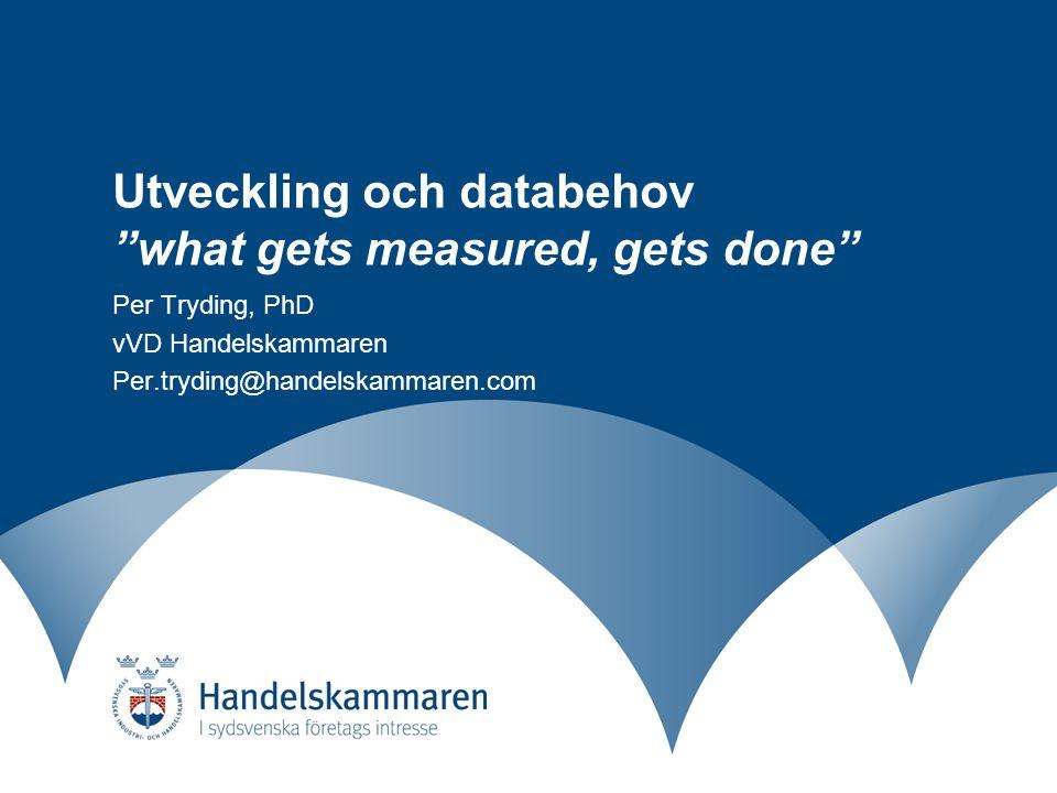 Utveckling och databehov what gets measured, gets done Per Tryding, PhD vVD Handelskammaren Per.tryding@handelskammaren.com