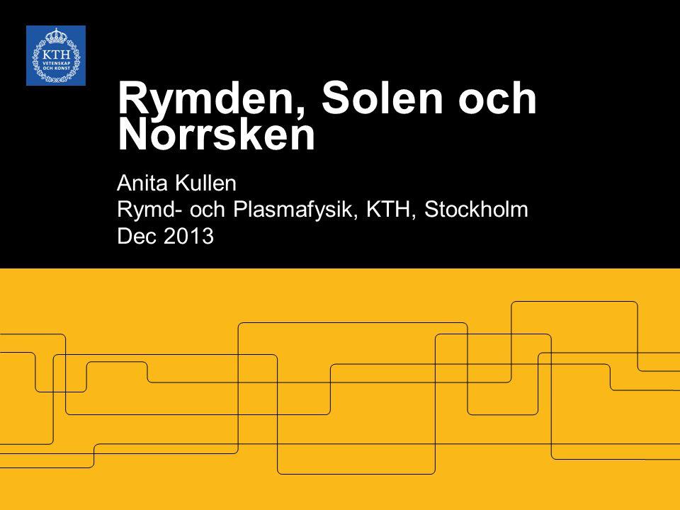 Rymden, Solen och Norrsken Anita Kullen Rymd- och Plasmafysik, KTH, Stockholm Dec 2013