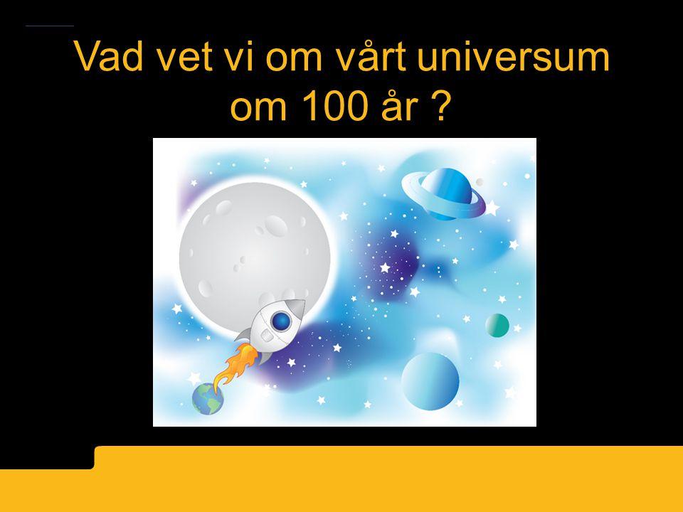 Vad vet vi om vårt universum om 100 år ?