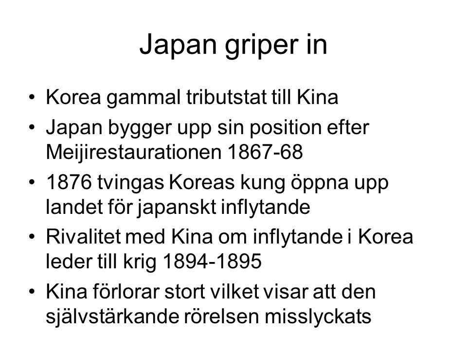 Japan griper in Korea gammal tributstat till Kina Japan bygger upp sin position efter Meijirestaurationen 1867-68 1876 tvingas Koreas kung öppna upp landet för japanskt inflytande Rivalitet med Kina om inflytande i Korea leder till krig 1894-1895 Kina förlorar stort vilket visar att den självstärkande rörelsen misslyckats