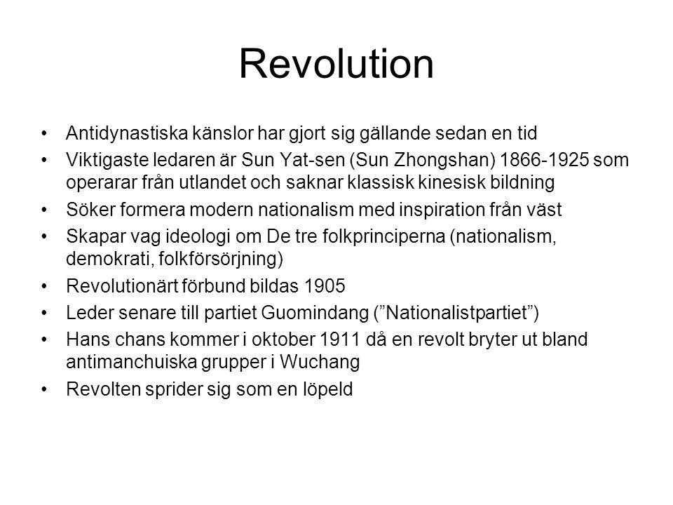 Revolution Antidynastiska känslor har gjort sig gällande sedan en tid Viktigaste ledaren är Sun Yat-sen (Sun Zhongshan) 1866-1925 som operarar från utlandet och saknar klassisk kinesisk bildning Söker formera modern nationalism med inspiration från väst Skapar vag ideologi om De tre folkprinciperna (nationalism, demokrati, folkförsörjning) Revolutionärt förbund bildas 1905 Leder senare till partiet Guomindang ( Nationalistpartiet ) Hans chans kommer i oktober 1911 då en revolt bryter ut bland antimanchuiska grupper i Wuchang Revolten sprider sig som en löpeld