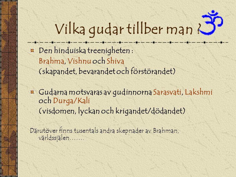 Vilka gudar tillber man ? Den hinduiska treenigheten : Brahma, Vishnu och Shiva (skapandet, bevarandet och förstörandet) Gudarna motsvaras av gudinnor
