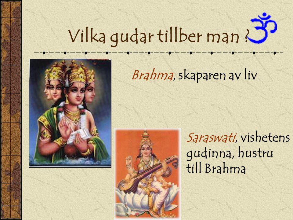 Vilka gudar tillber man ? Brahma, skaparen av liv Saraswati, vishetens gudinna, hustru till Brahma