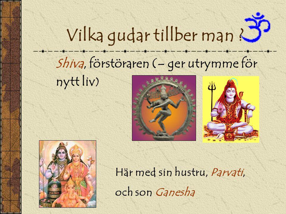 Shiva, förstöraren (– ger utrymme för nytt liv ) Här med sin hustru, Parvati, och son Ganesha Vilka gudar tillber man ?