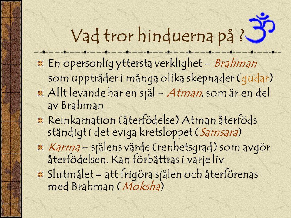 Vad tror hinduerna på ? En opersonlig yttersta verklighet – Brahman som uppträder i många olika skepnader (gudar) Allt levande har en själ – Atman, so