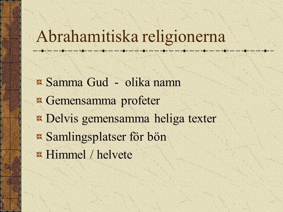 Abrahamitiska religionerna Samma Gud - olika namn Gemensamma profeter Delvis gemensamma heliga texter Samlingsplatser för bön Himmel / helvete