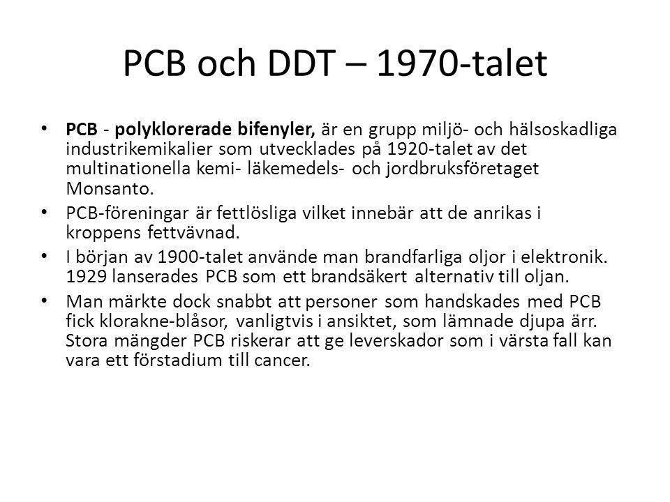 PCB och DDT – 1970-talet PCB - polyklorerade bifenyler, är en grupp miljö- och hälsoskadliga industrikemikalier som utvecklades på 1920-talet av det multinationella kemi- läkemedels- och jordbruksföretaget Monsanto.