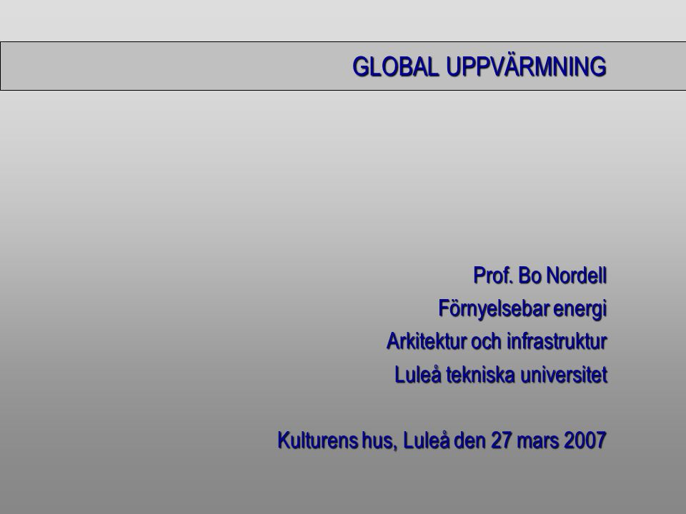 Bo Nordell, Kulturens hus, Luleå den 27 mars 2007 Global uppv ä rmning Den globala uppv ä rmningen ä r ett vetenskapligt faktumDen globala uppv ä rmningen ä r ett vetenskapligt faktum Startade ca 1880 och 1999 var temperaturh ö jningen ca 0,7 o CStartade ca 1880 och 1999 var temperaturh ö jningen ca 0,7 o C dvs 0,7/120 ≈ 0,006 o C per å r Orsaken omtvistad – tre f ö rklaringarOrsaken omtvistad – tre f ö rklaringar –V ä xthuseffekten –Variationer i solinstr å lningen –Termiska f ö roreningar
