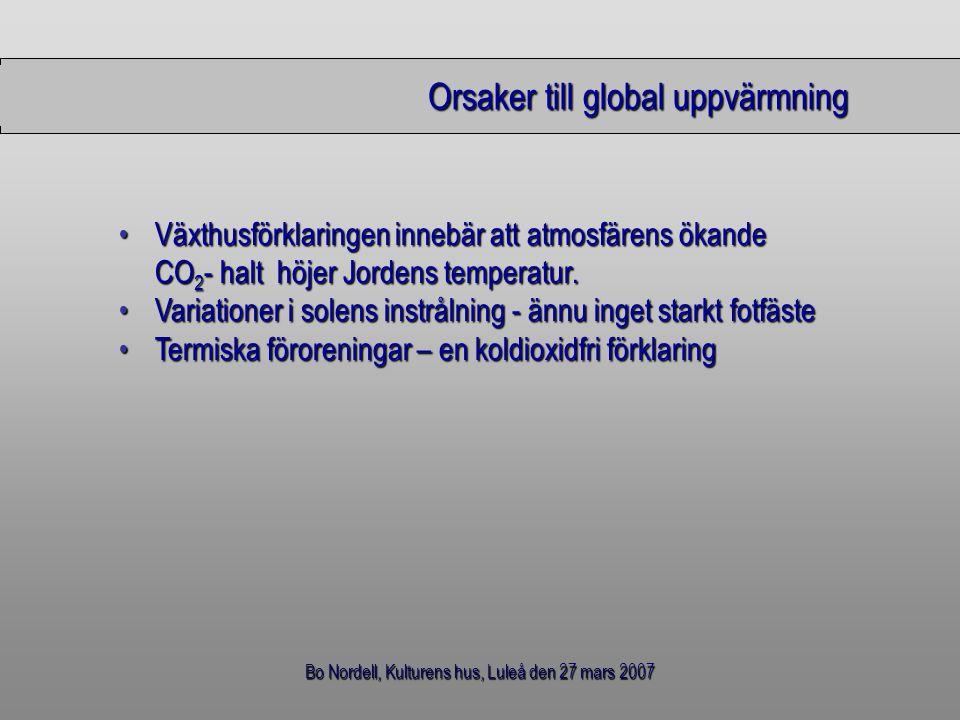 Bo Nordell, Kulturens hus, Luleå den 27 mars 2007 Jordens energibalans All solenergi som når Jorden återstrålas till rymden Jorden får inget nettovärmetillskott från Solen Energibalansen för Jorden år 1880 (medeltemperatur = 13.6 o C) Nettovärmeutflödet = geotermiska energi från Jordens inre Energibalansen för Jorden år 1999 (medeltemperatur = 14.3 o C) Nettovärmeutflödet är större än den geotermiska energin Det måste ha tillkommit en ny nettovärmekälla