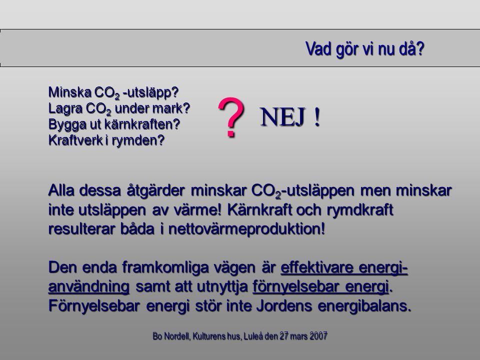 Bo Nordell, Kulturens hus, Luleå den 27 mars 2007 Vad gör vi nu då? Vad gör vi nu då? Minska CO 2 -utsläpp? Lagra CO 2 under mark? Bygga ut kärnkrafte
