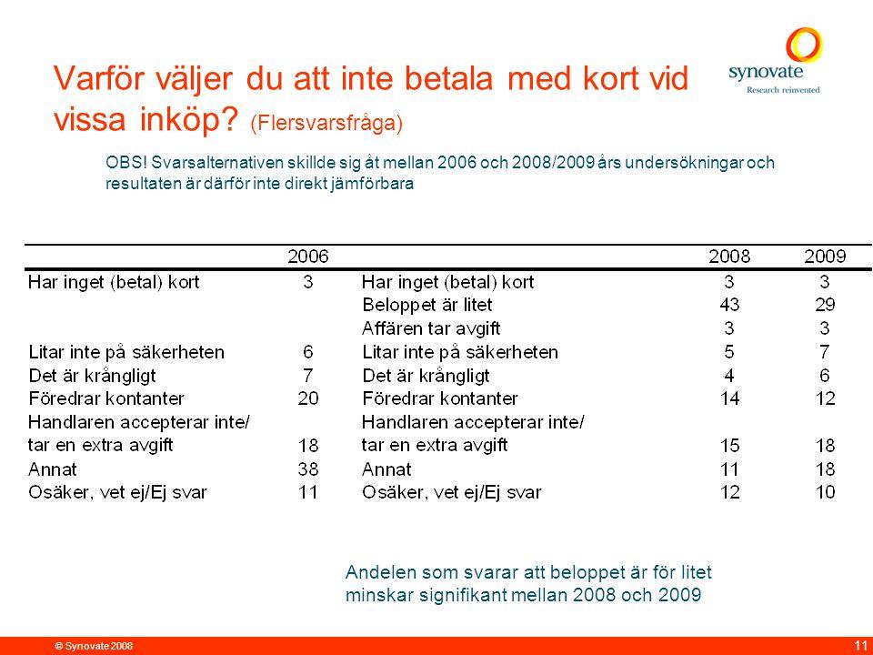 © Synovate 2008 11 Varför väljer du att inte betala med kort vid vissa inköp? (Flersvarsfråga) OBS! Svarsalternativen skillde sig åt mellan 2006 och 2