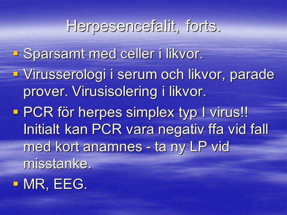 Herpesencefalit, forts.  Sparsamt med celler i likvor.  Virusserologi i serum och likvor, parade prover. Virusisolering i likvor.  PCR för herpes s