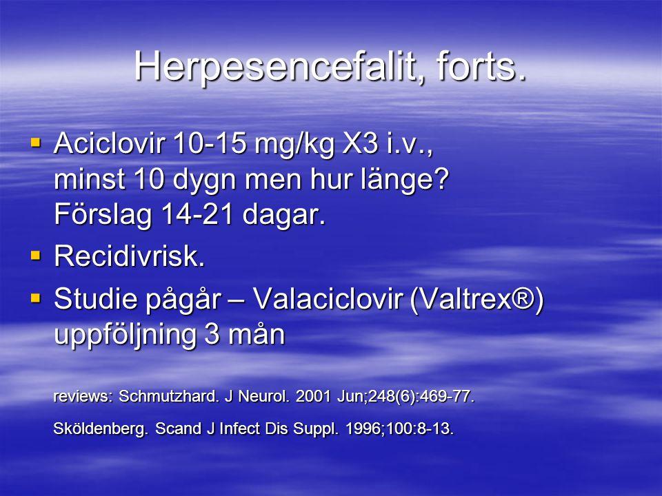 Herpesencefalit, forts.  Aciclovir 10-15 mg/kg X3 i.v., minst 10 dygn men hur länge? Förslag 14-21 dagar.  Recidivrisk.  Studie pågår – Valaciclovi
